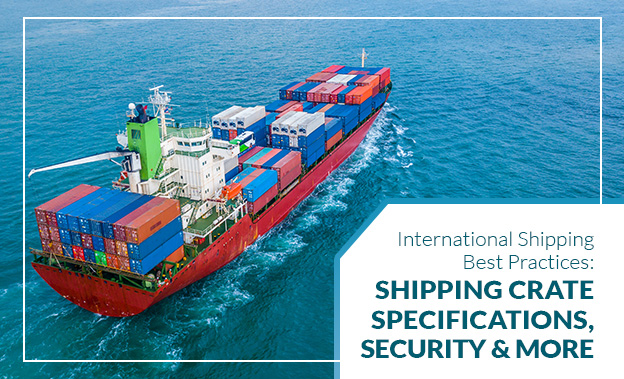 International Shipping Best Practices Shipping Crate Specifications, Security & More