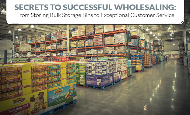 Secrets to Successful Wholesaling From Storing Bulk Storage Bins to Exceptional Customer Service